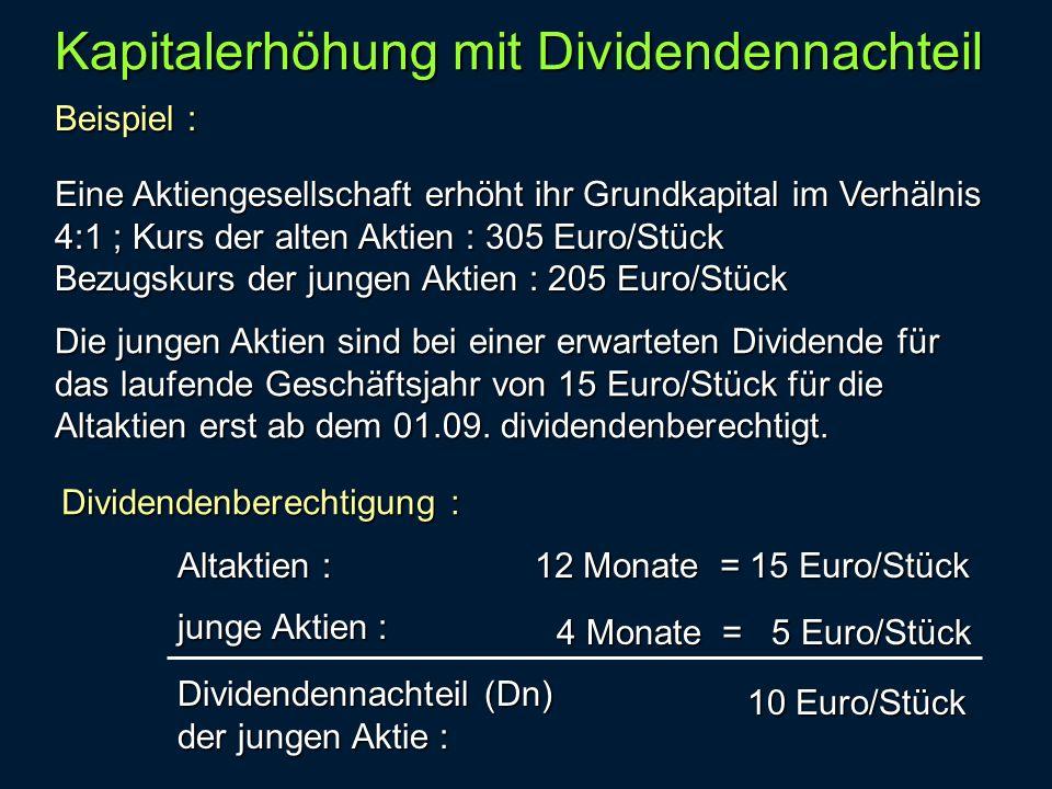 Beispiel : Kapitalerhöhung mit Dividendennachteil Eine Aktiengesellschaft erhöht ihr Grundkapital im Verhälnis 4:1 ; Kurs der alten Aktien : 305 Euro/