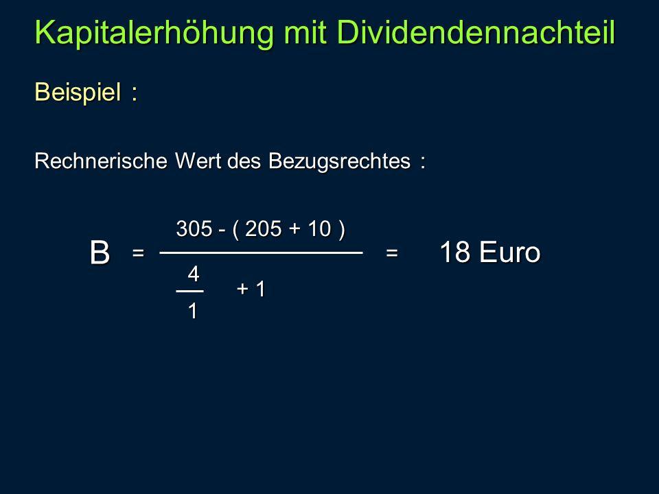 Beispiel : Kapitalerhöhung mit Dividendennachteil Rechnerische Wert des Bezugsrechtes : B = 305 - ( 205 + 10 ) 4 1 + 1 18 Euro =