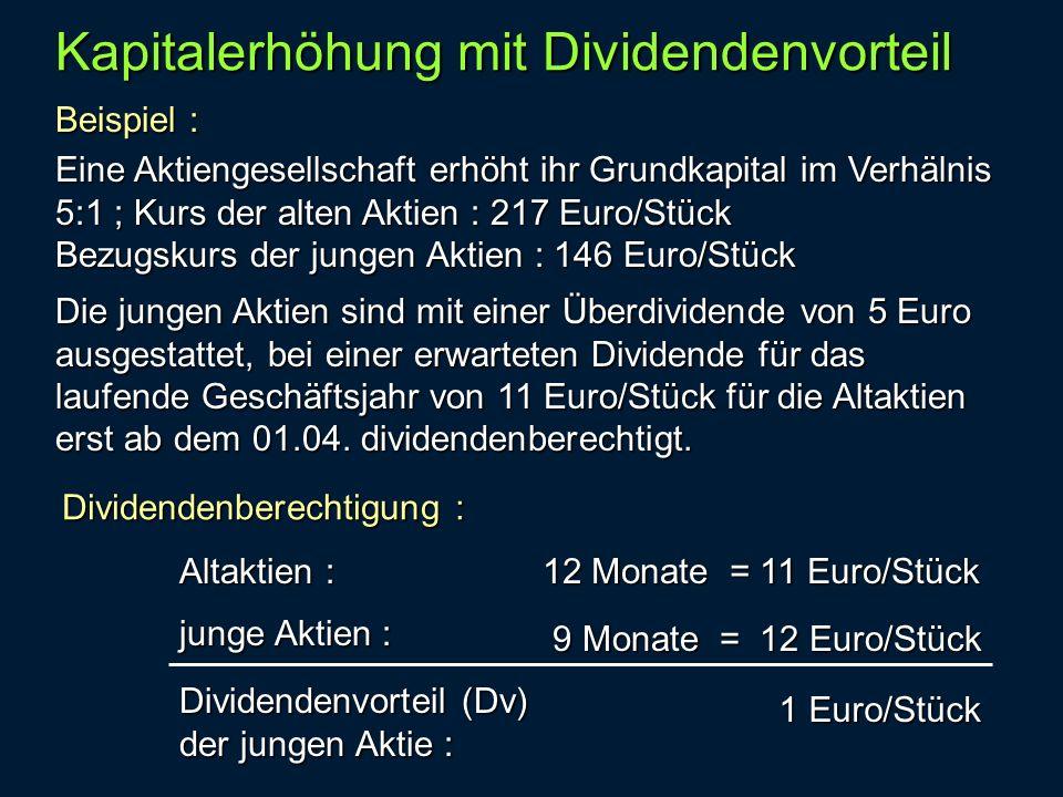 Beispiel : Kapitalerhöhung mit Dividendenvorteil Eine Aktiengesellschaft erhöht ihr Grundkapital im Verhälnis 5:1 ; Kurs der alten Aktien : 217 Euro/Stück Bezugskurs der jungen Aktien : 146 Euro/Stück Die jungen Aktien sind mit einer Überdividende von 5 Euro ausgestattet, bei einer erwarteten Dividende für das laufende Geschäftsjahr von 11 Euro/Stück für die Altaktien erst ab dem 01.04.