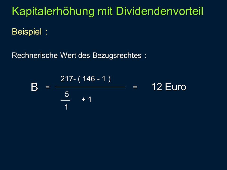 Beispiel : Kapitalerhöhung mit Dividendenvorteil Rechnerische Wert des Bezugsrechtes : B = 217- ( 146 - 1 ) 5 1 + 1 12 Euro =