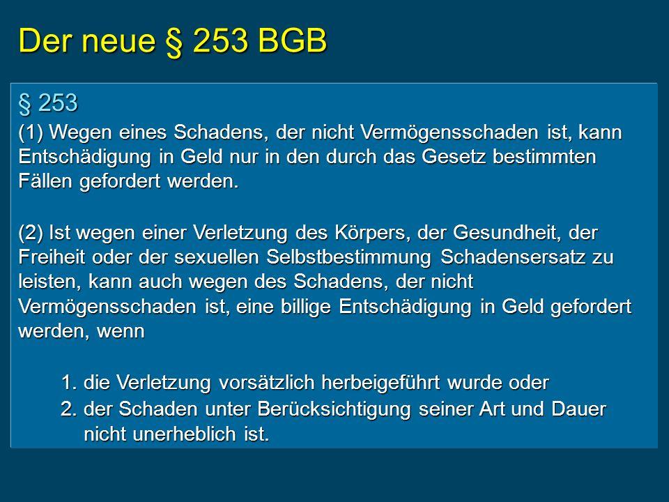 Der neue § 253 BGB § 253 (1) Wegen eines Schadens, der nicht Vermögensschaden ist, kann Entschädigung in Geld nur in den durch das Gesetz bestimmten Fällen gefordert werden.