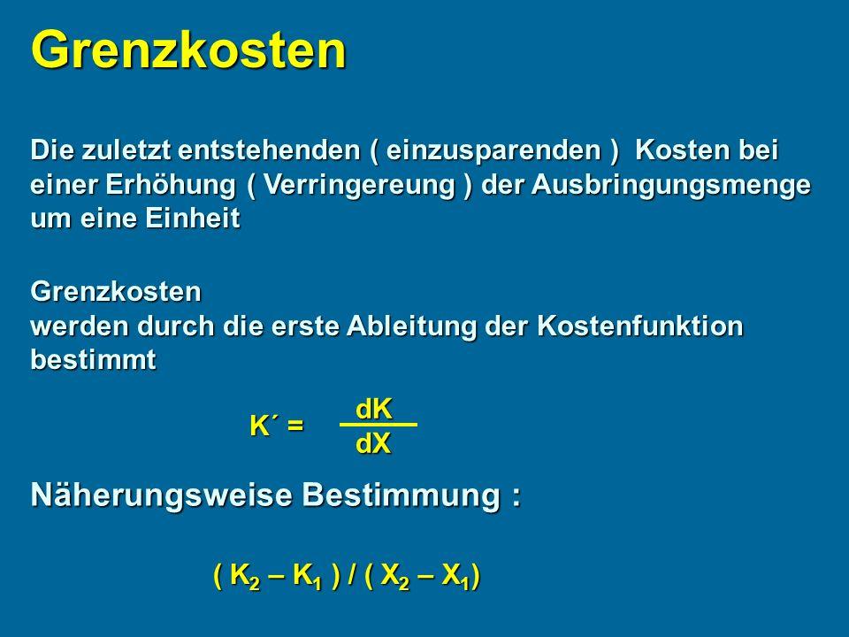 Grenzkosten Die zuletzt entstehenden ( einzusparenden ) Kosten bei einer Erhöhung ( Verringereung ) der Ausbringungsmenge um eine Einheit Grenzkosten werden durch die erste Ableitung der Kostenfunktion bestimmt K´ = dKdX Näherungsweise Bestimmung : ( K 2 – K 1 ) / ( X 2 – X 1 )