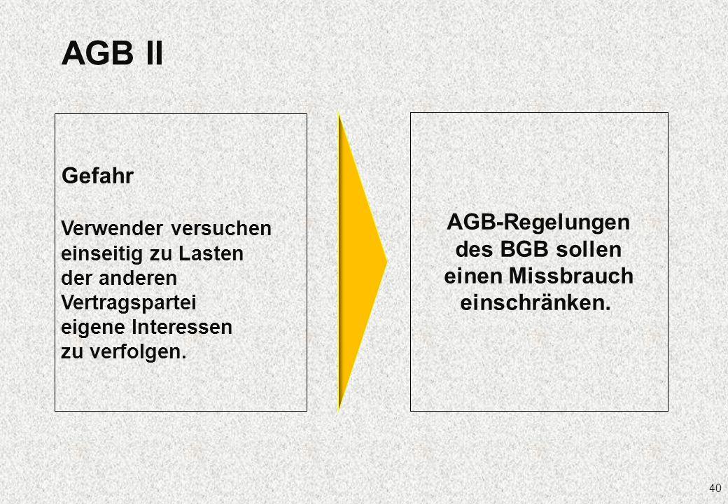 40 AGB II Gefahr Verwender versuchen einseitig zu Lasten der anderen Vertragspartei eigene Interessen zu verfolgen. AGB-Regelungen des BGB sollen eine