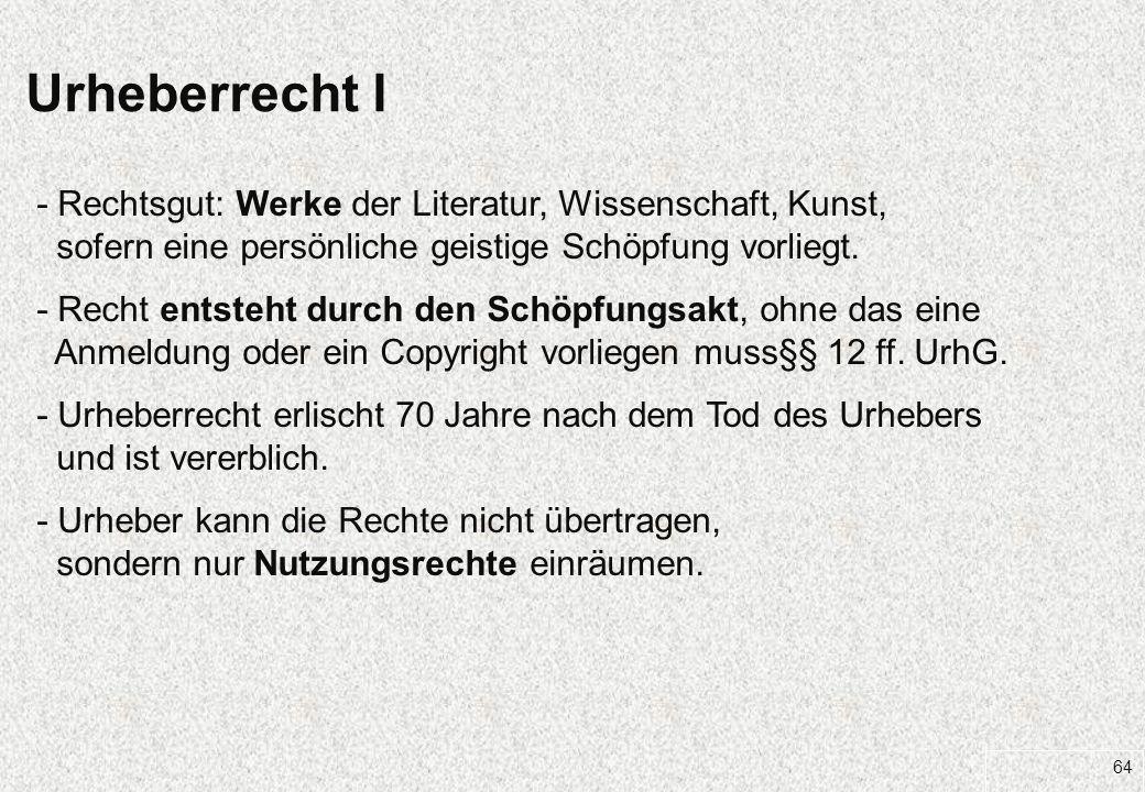 64 Urheberrecht I - Rechtsgut: Werke der Literatur, Wissenschaft, Kunst, sofern eine persönliche geistige Schöpfung vorliegt. - Recht entsteht durch d