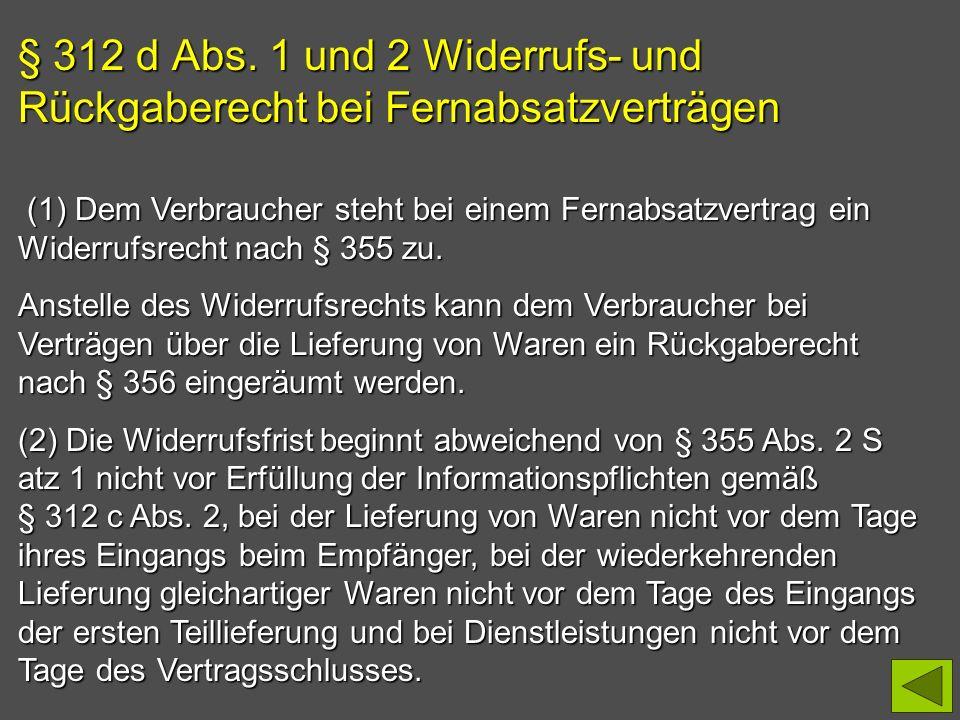 § 312 d Abs. 1 und 2 Widerrufs- und Rückgaberecht bei Fernabsatzverträgen (1) Dem Verbraucher steht bei einem Fernabsatzvertrag ein Widerrufsrecht nac