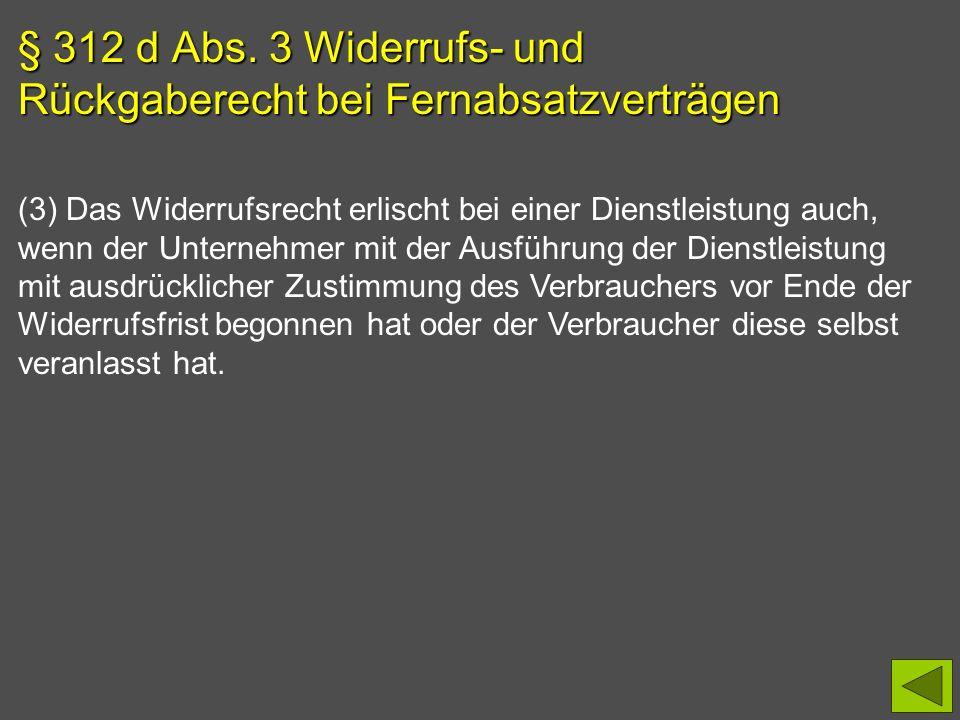 § 312 d Abs. 3 Widerrufs- und Rückgaberecht bei Fernabsatzverträgen (3) Das Widerrufsrecht erlischt bei einer Dienstleistung auch, wenn der Unternehme