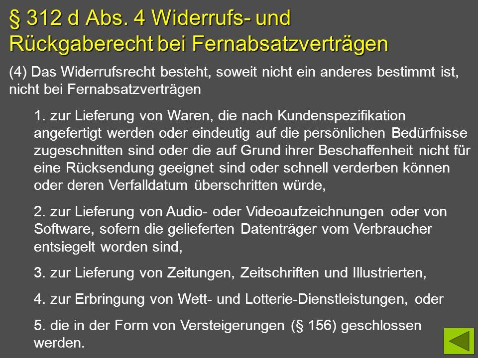 § 312 d Abs. 4 Widerrufs- und Rückgaberecht bei Fernabsatzverträgen (4) Das Widerrufsrecht besteht, soweit nicht ein anderes bestimmt ist, nicht bei F