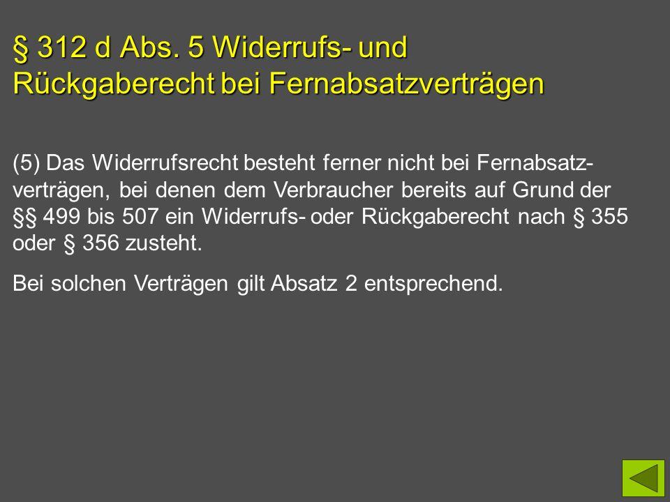 § 312 d Abs. 5 Widerrufs- und Rückgaberecht bei Fernabsatzverträgen (5) Das Widerrufsrecht besteht ferner nicht bei Fernabsatz- verträgen, bei denen d