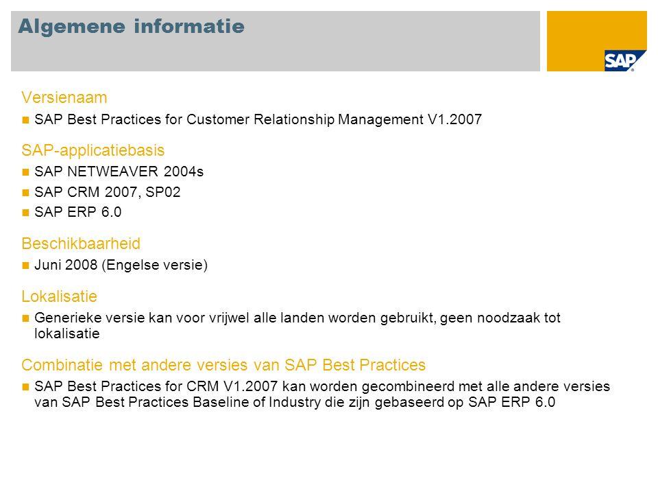 Algemene informatie Versienaam SAP Best Practices for Customer Relationship Management V1.2007 SAP-applicatiebasis SAP NETWEAVER 2004s SAP CRM 2007, SP02 SAP ERP 6.0 Beschikbaarheid Juni 2008 (Engelse versie) Lokalisatie Generieke versie kan voor vrijwel alle landen worden gebruikt, geen noodzaak tot lokalisatie Combinatie met andere versies van SAP Best Practices SAP Best Practices for CRM V1.2007 kan worden gecombineerd met alle andere versies van SAP Best Practices Baseline of Industry die zijn gebaseerd op SAP ERP 6.0