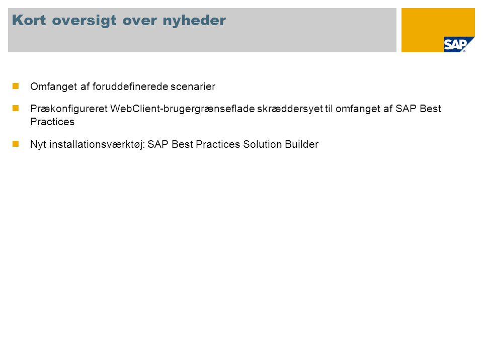 Kort oversigt over nyheder Omfanget af foruddefinerede scenarier Prækonfigureret WebClient-brugergrænseflade skræddersyet til omfanget af SAP Best Practices Nyt installationsværktøj: SAP Best Practices Solution Builder