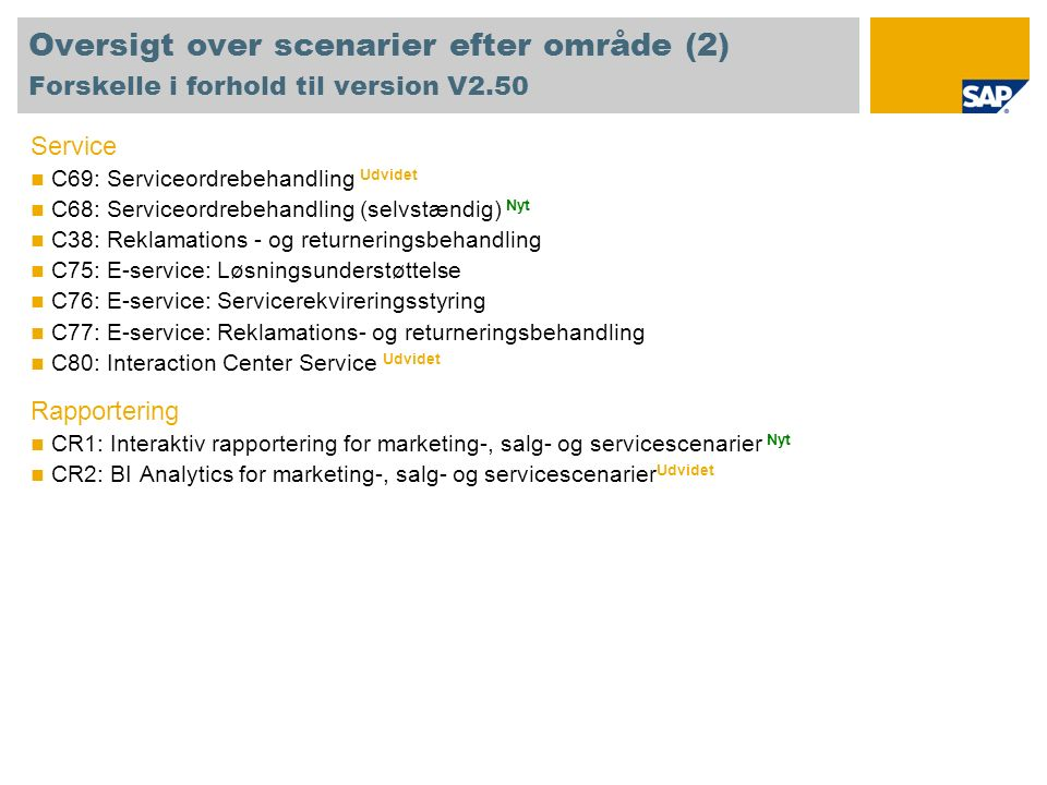 Oversigt over scenarier efter område (2) Forskelle i forhold til version V2.50 Service C69: Serviceordrebehandling Udvidet C68: Serviceordrebehandling (selvstændig) Nyt C38: Reklamations - og returneringsbehandling C75: E-service: Løsningsunderstøttelse C76: E-service: Servicerekvireringsstyring C77: E-service: Reklamations- og returneringsbehandling C80: Interaction Center Service Udvidet Rapportering CR1: Interaktiv rapportering for marketing-, salg- og servicescenarier Nyt CR2: BI Analytics for marketing-, salg- og servicescenarier Udvidet
