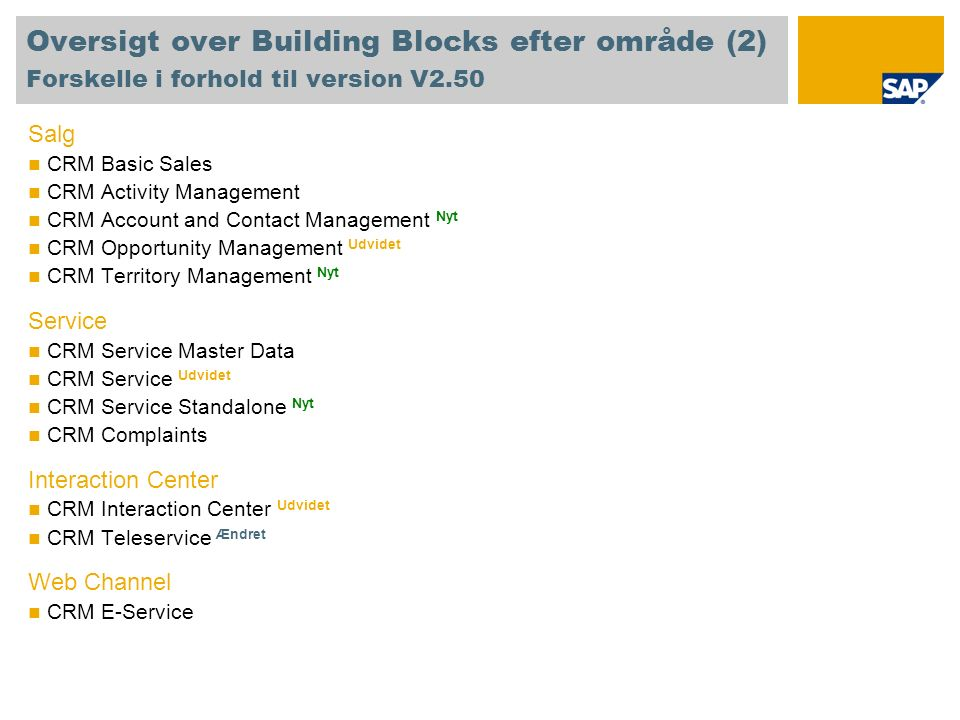 Oversigt over Building Blocks efter område (2) Forskelle i forhold til version V2.50 Salg CRM Basic Sales CRM Activity Management CRM Account and Contact Management Nyt CRM Opportunity Management Udvidet CRM Territory Management Nyt Service CRM Service Master Data CRM Service Udvidet CRM Service Standalone Nyt CRM Complaints Interaction Center CRM Interaction Center Udvidet CRM Teleservice Ændret Web Channel CRM E-Service