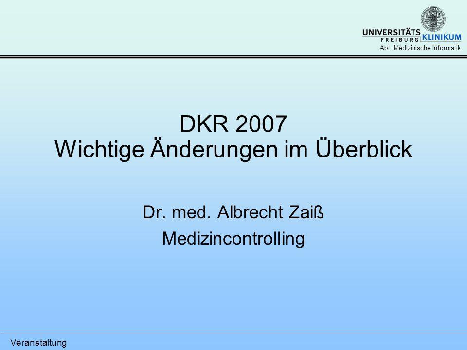 Veranstaltung Abt. Medizinische Informatik DKR 2007 Wichtige Änderungen im Überblick Dr. med. Albrecht Zaiß Medizincontrolling