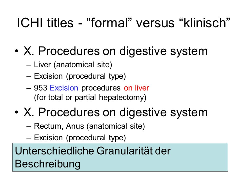 ICHI titles - formal versus klinisch X. Procedures on digestive system –Liver (anatomical site) –Excision (procedural type) –953 Excision procedures o