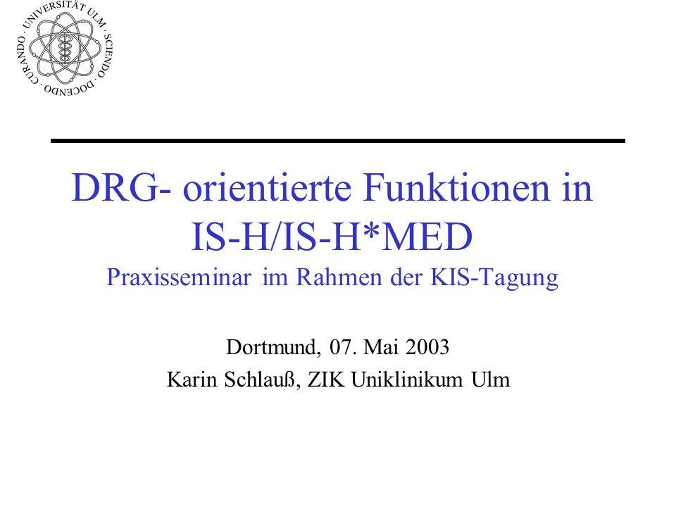 DRG- orientierte Funktionen in IS-H/IS-H*MED Praxisseminar im Rahmen der KIS-Tagung Dortmund, 07. Mai 2003 Karin Schlauß, ZIK Uniklinikum Ulm