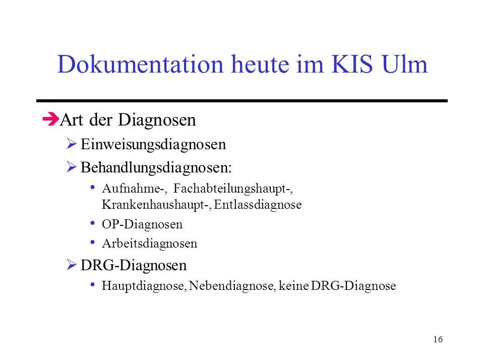 16 Dokumentation heute im KIS Ulm Art der Diagnosen Einweisungsdiagnosen Behandlungsdiagnosen: Aufnahme-, Fachabteilungshaupt-, Krankenhaushaupt-, Ent