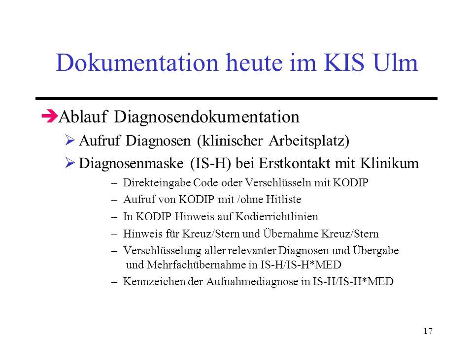 17 Dokumentation heute im KIS Ulm Ablauf Diagnosendokumentation Aufruf Diagnosen (klinischer Arbeitsplatz) Diagnosenmaske (IS-H) bei Erstkontakt mit K