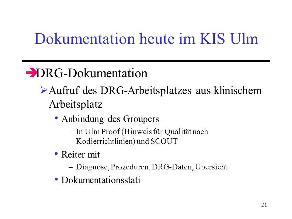 21 Dokumentation heute im KIS Ulm DRG-Dokumentation Aufruf des DRG-Arbeitsplatzes aus klinischem Arbeitsplatz Anbindung des Groupers –In Ulm Proof (Hi