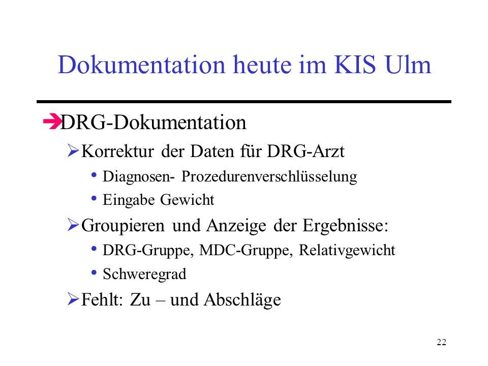 22 Dokumentation heute im KIS Ulm DRG-Dokumentation Korrektur der Daten für DRG-Arzt Diagnosen- Prozedurenverschlüsselung Eingabe Gewicht Groupieren u