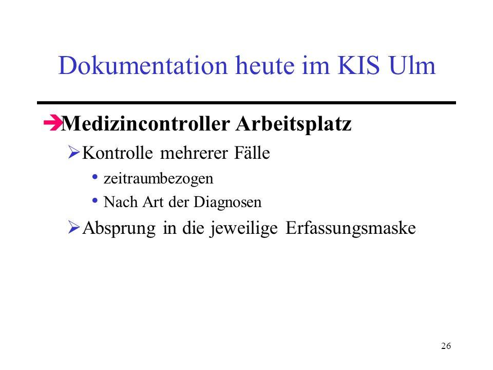 26 Dokumentation heute im KIS Ulm Medizincontroller Arbeitsplatz Kontrolle mehrerer Fälle zeitraumbezogen Nach Art der Diagnosen Absprung in die jewei