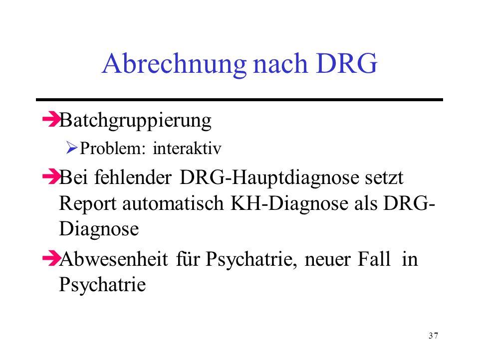 37 Abrechnung nach DRG Batchgruppierung Problem: interaktiv Bei fehlender DRG-Hauptdiagnose setzt Report automatisch KH-Diagnose als DRG- Diagnose Abw