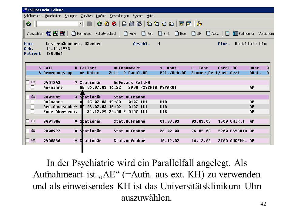 42 In der Psychiatrie wird ein Parallelfall angelegt. Als Aufnahmeart ist AE (=Aufn. aus ext. KH) zu verwenden und als einweisendes KH ist das Univers