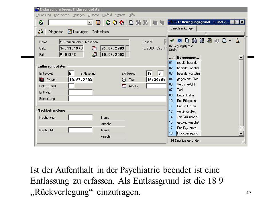 43 Ist der Aufenthalt in der Psychiatrie beendet ist eine Entlassung zu erfassen. Als Entlassgrund ist die 18 9 Rückverlegung einzutragen.
