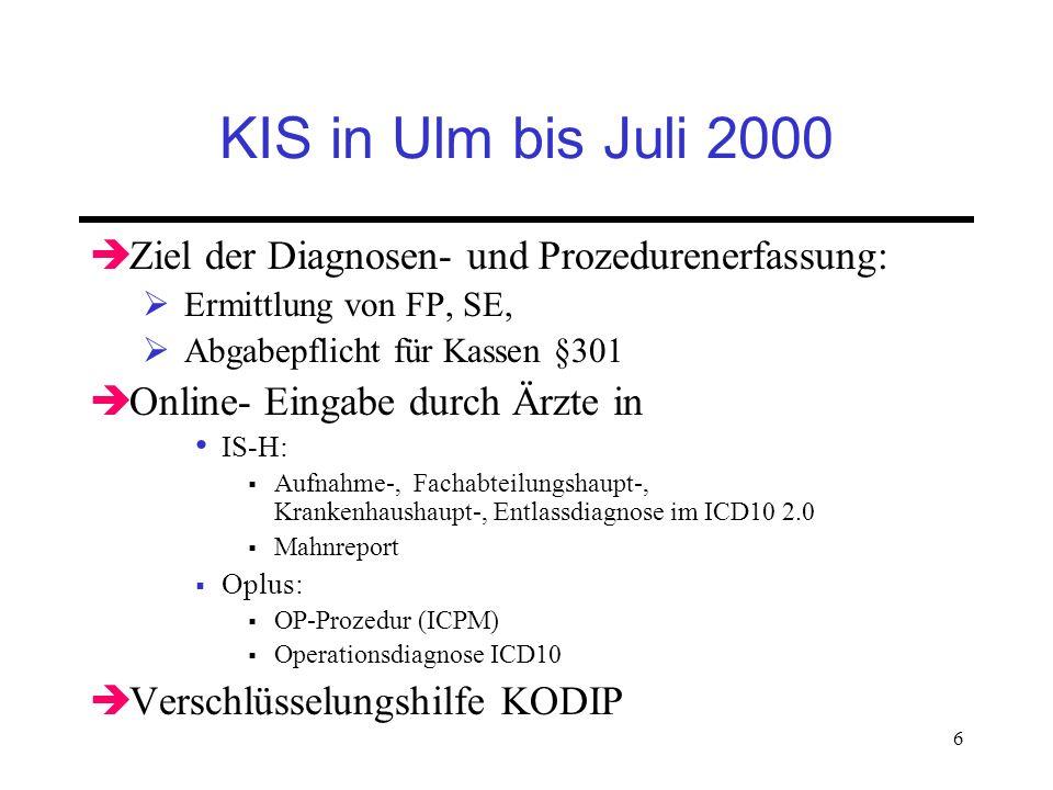 6 KIS in Ulm bis Juli 2000 Ziel der Diagnosen- und Prozedurenerfassung: Ermittlung von FP, SE, Abgabepflicht für Kassen §301 Online- Eingabe durch Ärz
