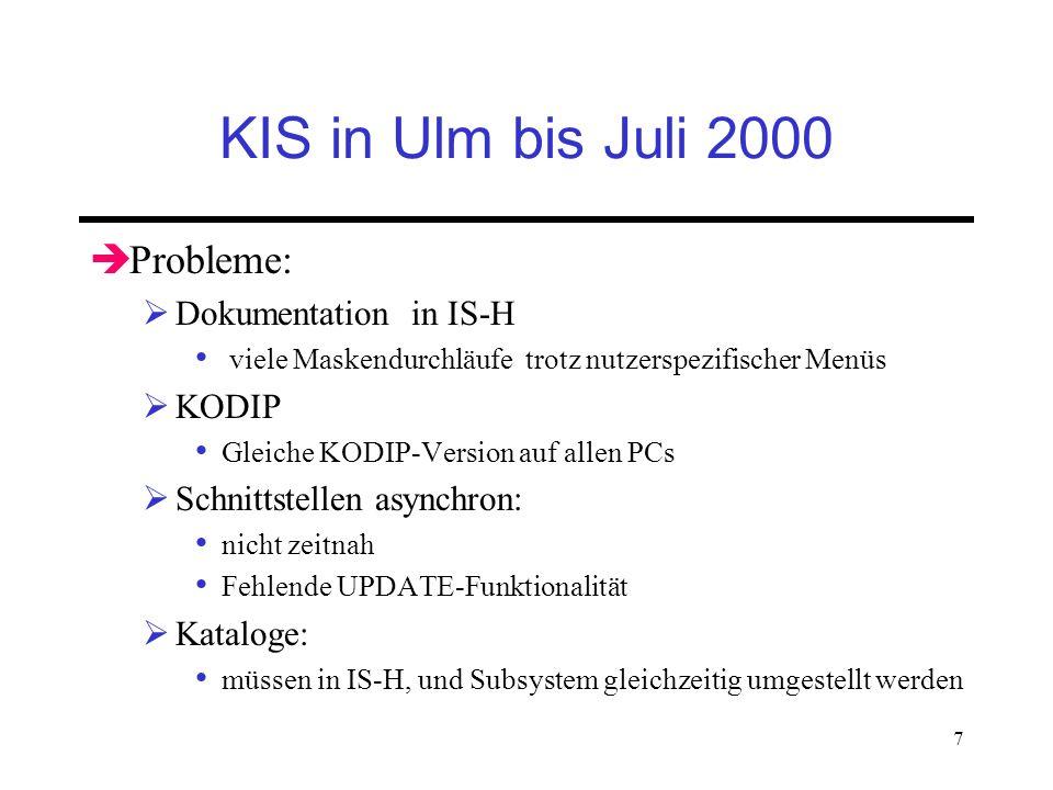 7 KIS in Ulm bis Juli 2000 Probleme: Dokumentation in IS-H viele Maskendurchläufe trotz nutzerspezifischer Menüs KODIP Gleiche KODIP-Version auf allen