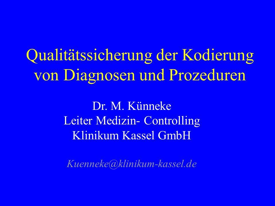Qualitätssicherung der Kodierung von Diagnosen und Prozeduren Dr. M. Künneke Leiter Medizin- Controlling Klinikum Kassel GmbH Kuenneke@klinikum-kassel