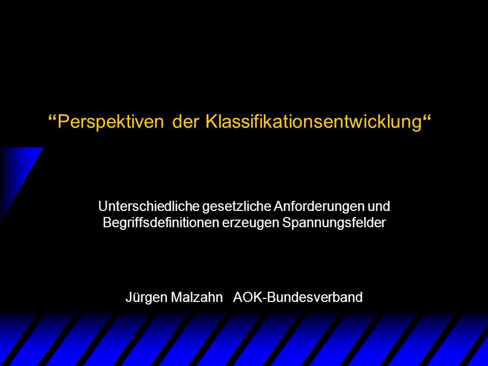 Perspektiven der Klassifikationsentwicklung Unterschiedliche gesetzliche Anforderungen und Begriffsdefinitionen erzeugen Spannungsfelder Jürgen Malzah