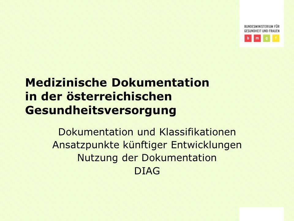 Medizinische Dokumentation in der österreichischen Gesundheitsversorgung Dokumentation und Klassifikationen Ansatzpunkte künftiger Entwicklungen Nutzung der Dokumentation DIAG