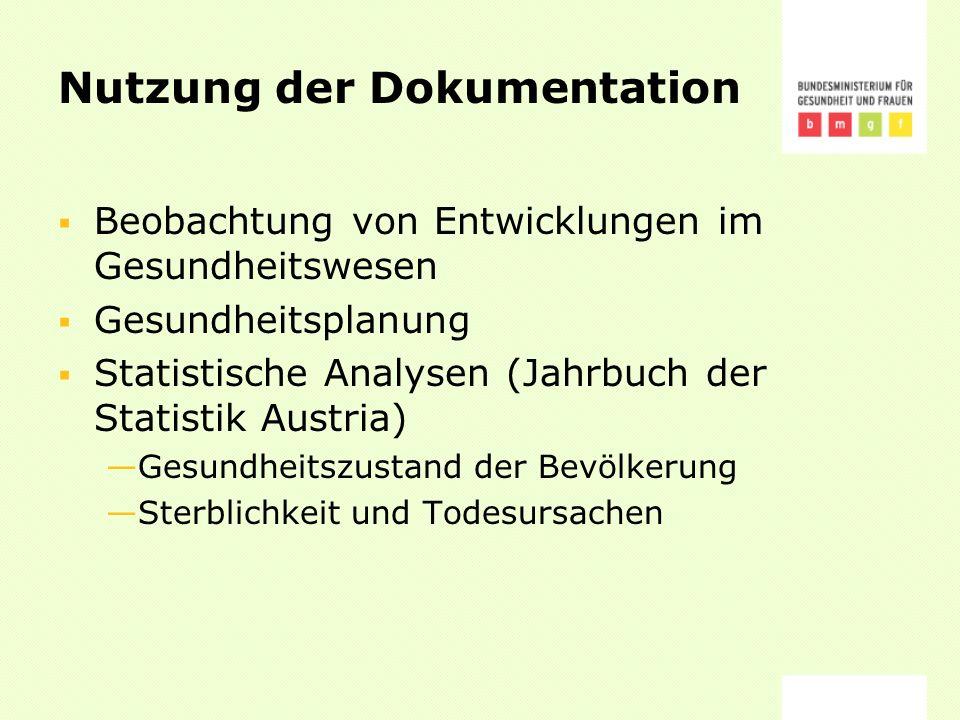 Nutzung der Dokumentation Beobachtung von Entwicklungen im Gesundheitswesen Gesundheitsplanung Statistische Analysen (Jahrbuch der Statistik Austria) Gesundheitszustand der Bevölkerung Sterblichkeit und Todesursachen