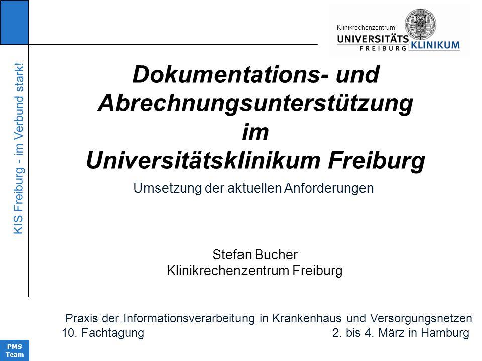 KIS Freiburg - im Verbund stark! PMS Team KIinikrechenzentrum Dokumentations- und Abrechnungsunterstützung im Universitätsklinikum Freiburg Stefan Buc