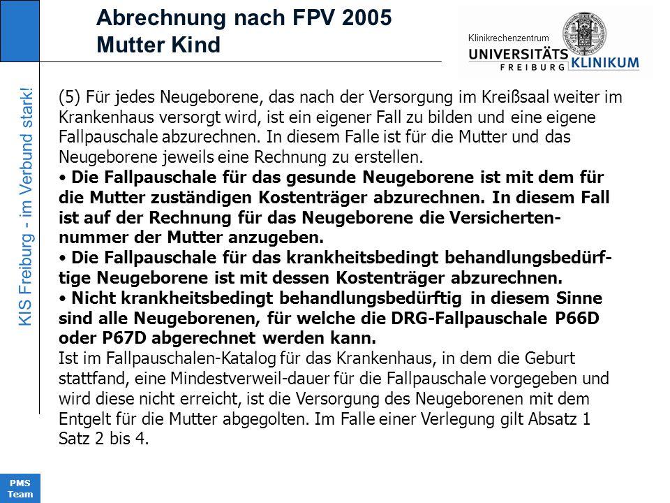 KIS Freiburg - im Verbund stark! PMS Team KIinikrechenzentrum Abrechnung nach FPV 2005 Mutter Kind (5) Für jedes Neugeborene, das nach der Versorgung