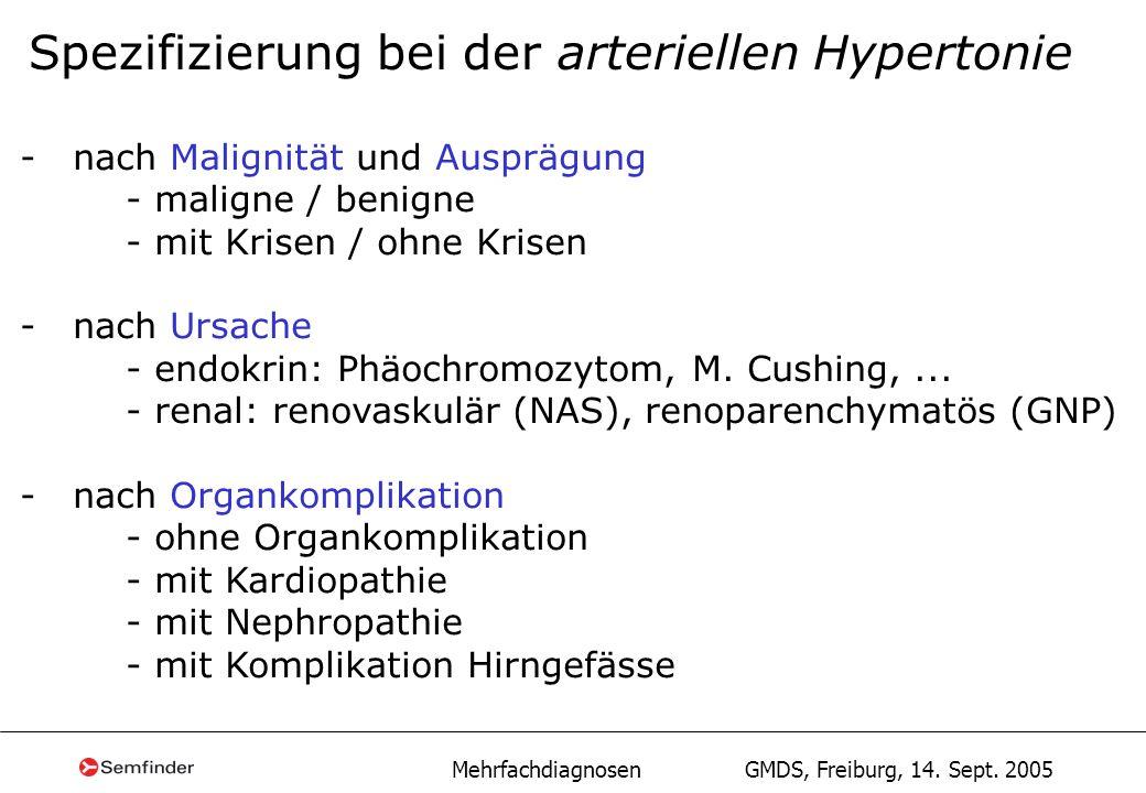 Mehrfachdiagnosen GMDS, Freiburg, 14. Sept. 2005 Spezifizierung bei der arteriellen Hypertonie - nach Malignität und Ausprägung - maligne / benigne -