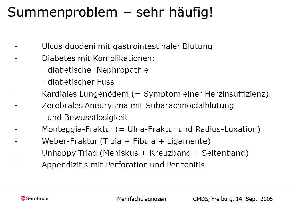 Mehrfachdiagnosen GMDS, Freiburg, 14. Sept. 2005 Summenproblem – sehr häufig! -Ulcus duodeni mit gastrointestinaler Blutung -Diabetes mit Komplikation