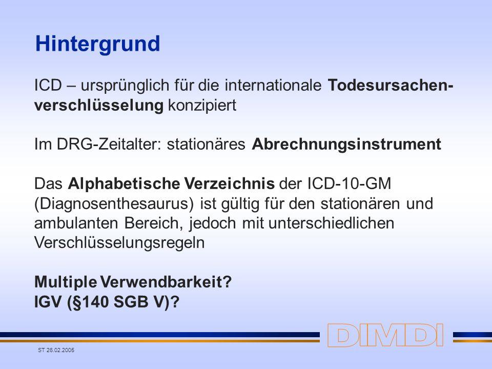 ST 26.02.2005 Hintergrund ICD – ursprünglich für die internationale Todesursachen- verschlüsselung konzipiert Im DRG-Zeitalter: stationäres Abrechnung