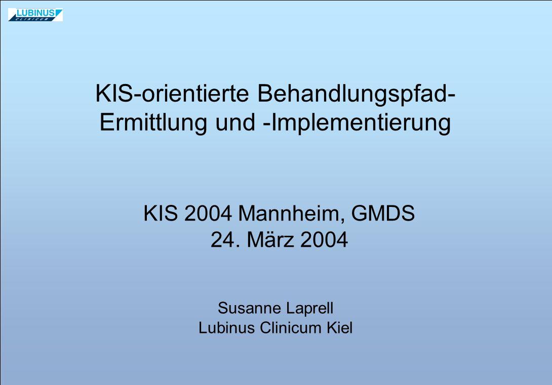 KIS-orientierte Behandlungspfad- Ermittlung und -Implementierung KIS 2004 Mannheim, GMDS 24. März 2004 Susanne Laprell Lubinus Clinicum Kiel