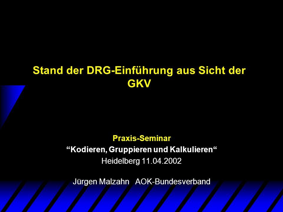 Stand der DRG-Einführung aus Sicht der GKV Praxis-Seminar Kodieren, Gruppieren und Kalkulieren Heidelberg 11.04.2002 Jürgen Malzahn AOK-Bundesverband