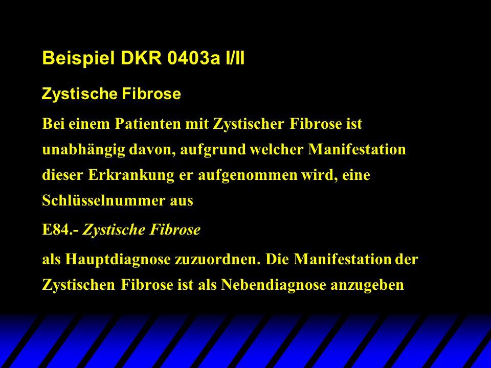 Beispiel DKR 0403a I/II Zystische Fibrose Bei einem Patienten mit Zystischer Fibrose ist unabhängig davon, aufgrund welcher Manifestation dieser Erkra