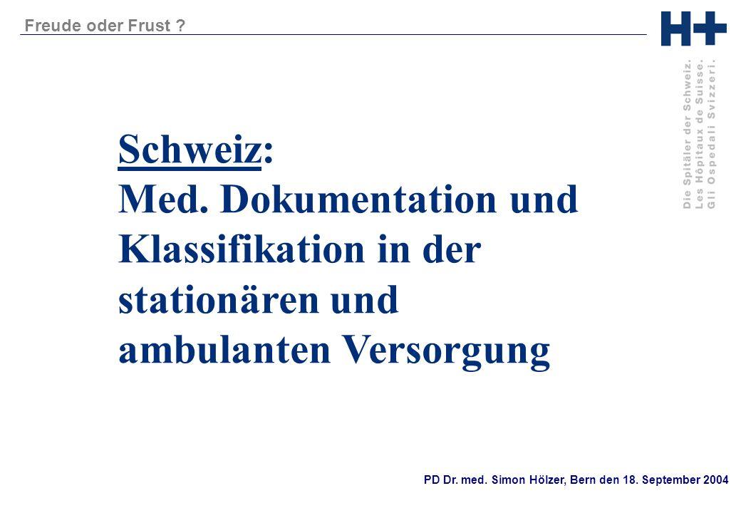 PD Dr. med. Simon Hölzer, Bern den 18. September 2004 Freude oder Frust ? Schweiz: Med. Dokumentation und Klassifikation in der stationären und ambula