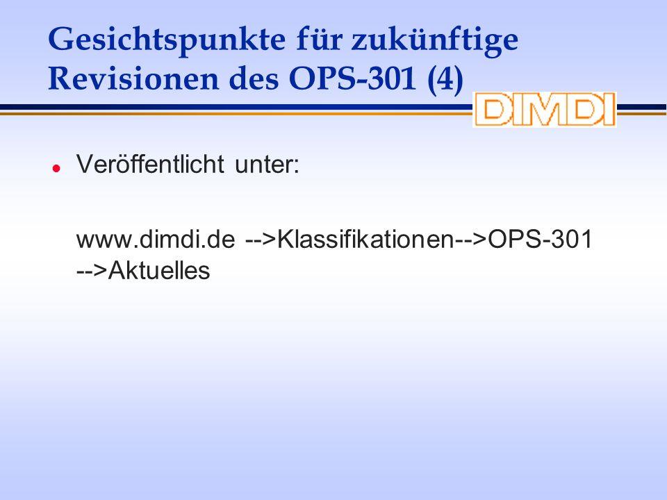 Gesichtspunkte für zukünftige Revisionen des OPS-301 (4) l Veröffentlicht unter: www.dimdi.de -->Klassifikationen-->OPS-301 -->Aktuelles