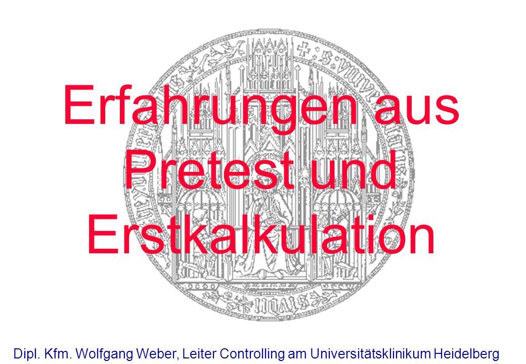Erfahrungen aus Pretest und Erstkalkulation Dipl. Kfm. Wolfgang Weber, Leiter Controlling am Universitätsklinikum Heidelberg