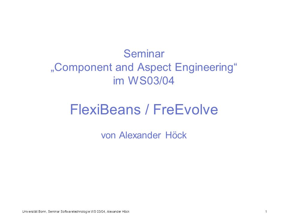 Universität Bonn, Seminar Softwaretechnologie WS 03/04, Alexander Höck 1 Seminar Component and Aspect Engineering im WS03/04 FlexiBeans / FreEvolve von Alexander Höck
