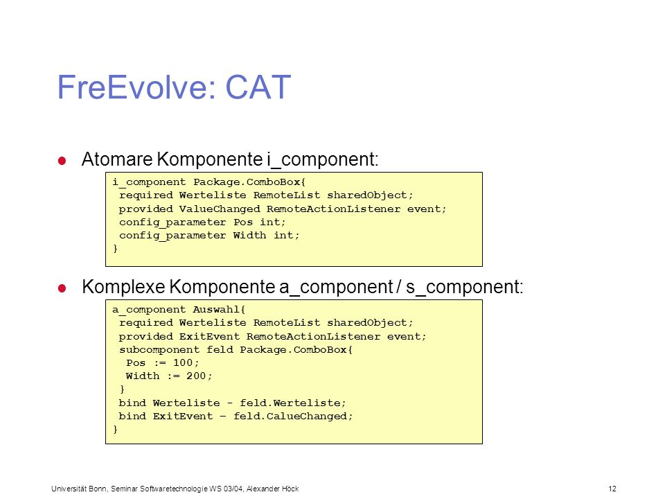 Universität Bonn, Seminar Softwaretechnologie WS 03/04, Alexander Höck 12 FreEvolve: CAT i_component Package.ComboBox{ required Werteliste RemoteList sharedObject; provided ValueChanged RemoteActionListener event; config_parameter Pos int; config_parameter Width int; } l Atomare Komponente i_component: a_component Auswahl{ required Werteliste RemoteList sharedObject; provided ExitEvent RemoteActionListener event; subcomponent feld Package.ComboBox{ Pos := 100; Width := 200; } bind Werteliste - feld.Werteliste; bind ExitEvent – feld.CalueChanged; } l Komplexe Komponente a_component / s_component: