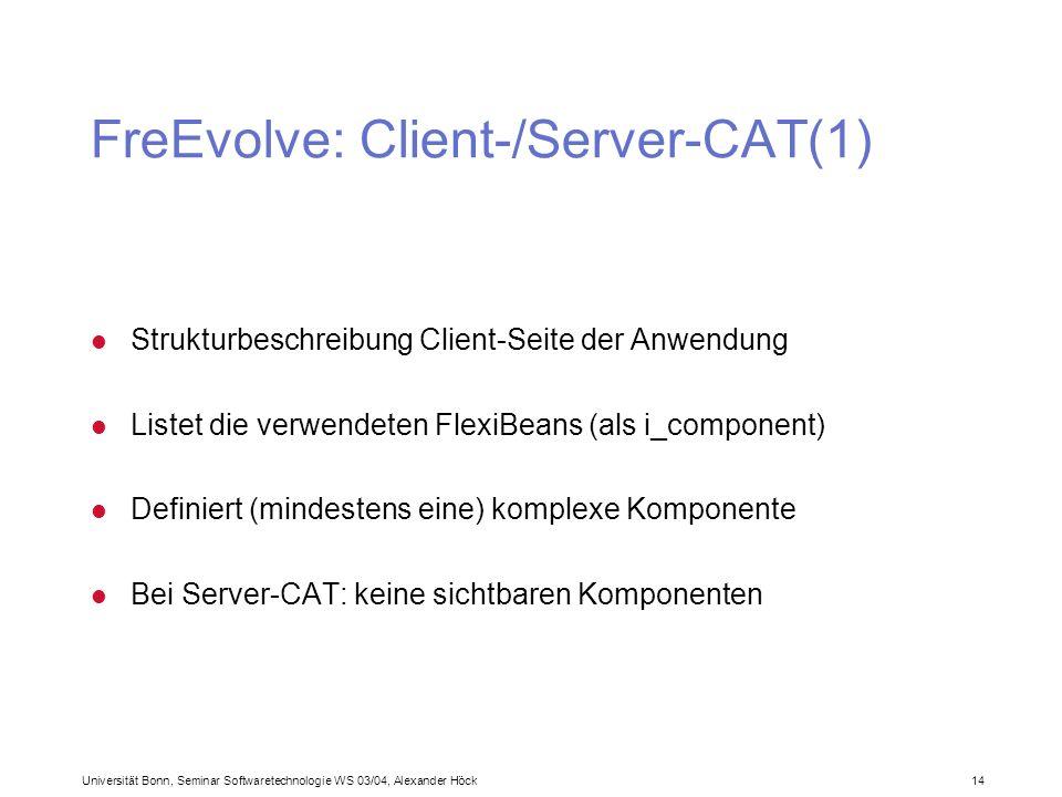 Universität Bonn, Seminar Softwaretechnologie WS 03/04, Alexander Höck 14 FreEvolve: Client-/Server-CAT(1) l Strukturbeschreibung Client-Seite der Anwendung l Listet die verwendeten FlexiBeans (als i_component) l Definiert (mindestens eine) komplexe Komponente l Bei Server-CAT: keine sichtbaren Komponenten