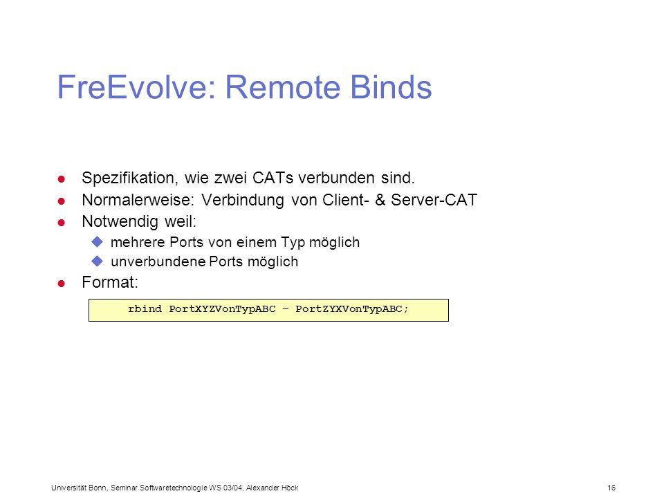 Universität Bonn, Seminar Softwaretechnologie WS 03/04, Alexander Höck 16 FreEvolve: Remote Binds l Spezifikation, wie zwei CATs verbunden sind. l Nor