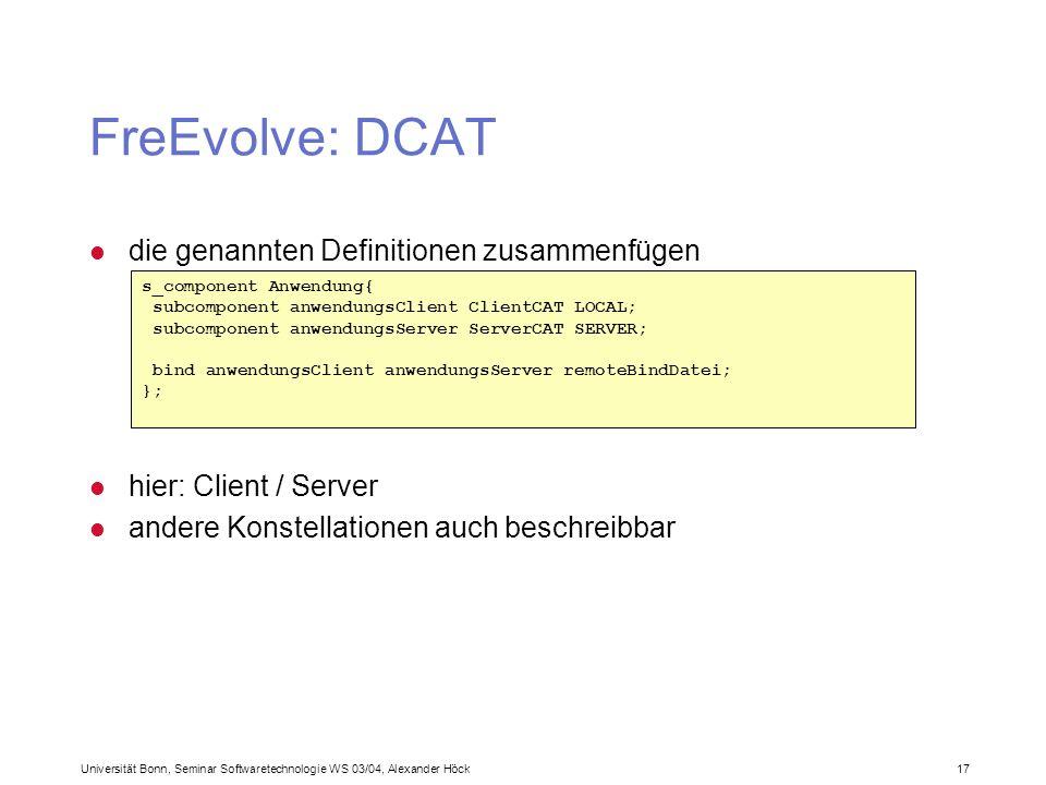 Universität Bonn, Seminar Softwaretechnologie WS 03/04, Alexander Höck 17 FreEvolve: DCAT l die genannten Definitionen zusammenfügen s_component Anwendung{ subcomponent anwendungsClient ClientCAT LOCAL; subcomponent anwendungsServer ServerCAT SERVER; bind anwendungsClient anwendungsServer remoteBindDatei; }; l hier: Client / Server l andere Konstellationen auch beschreibbar