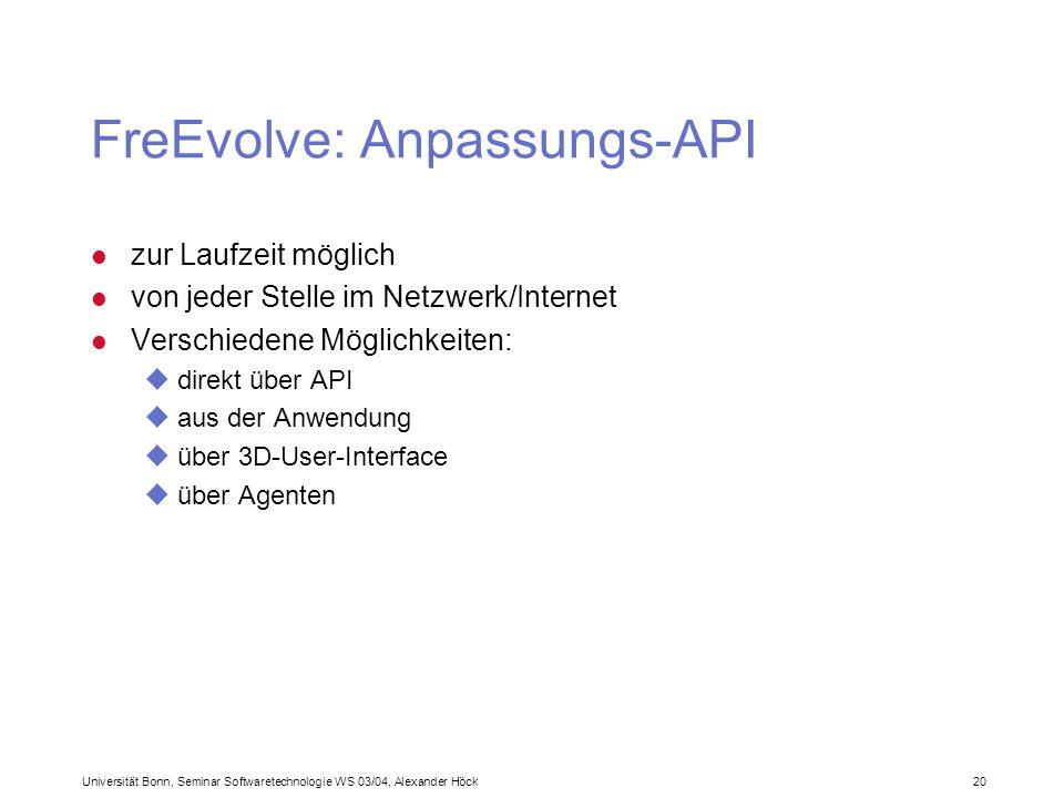Universität Bonn, Seminar Softwaretechnologie WS 03/04, Alexander Höck 20 FreEvolve: Anpassungs-API l zur Laufzeit möglich l von jeder Stelle im Netzwerk/Internet l Verschiedene Möglichkeiten: udirekt über API uaus der Anwendung uüber 3D-User-Interface uüber Agenten
